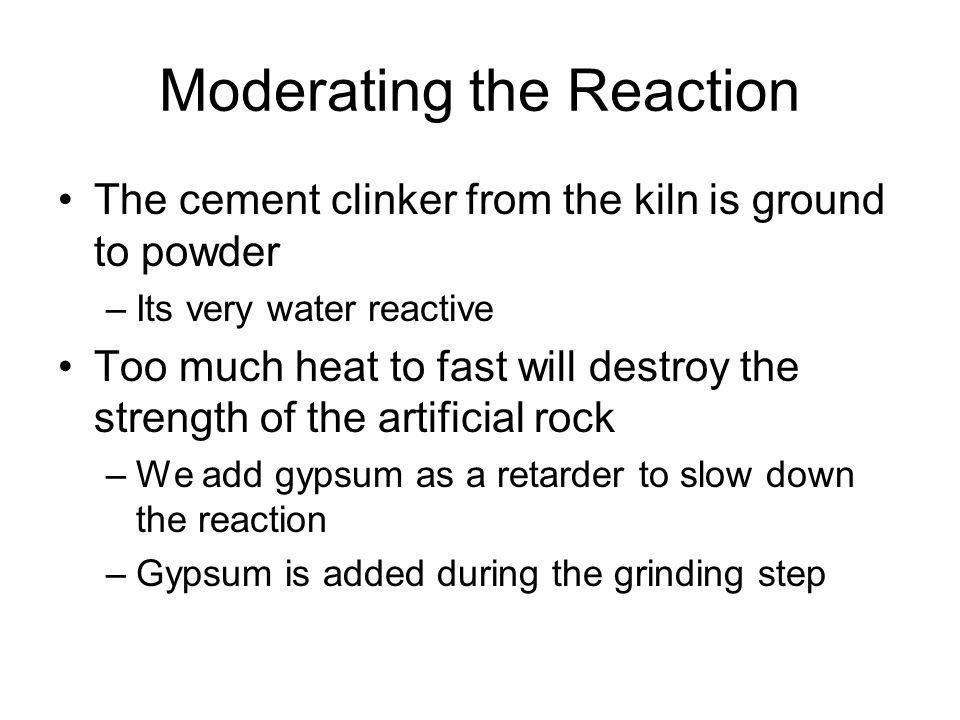 Moderating the Reaction The cement clinker from the kiln is ground to powder –Its very water reactive Too much heat to fast will destroy the strength of the artificial rock –We add gypsum as a retarder to slow down the reaction –Gypsum is added during the grinding step