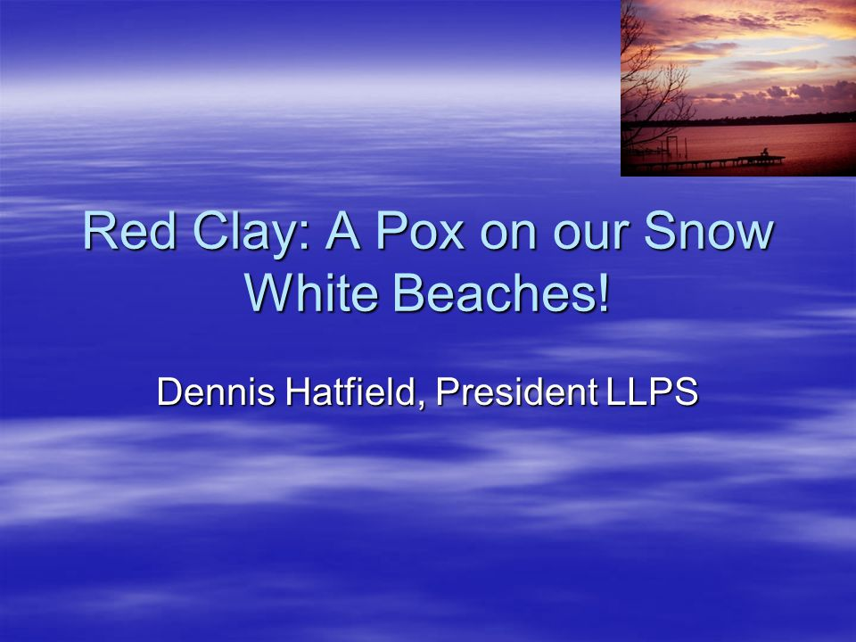 Red Clay: A Pox on our Snow White Beaches! Dennis Hatfield, President LLPS