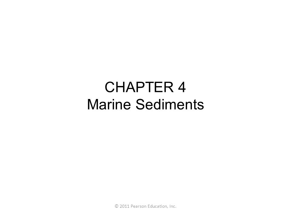 © 2011 Pearson Education, Inc. CHAPTER 4 Marine Sediments