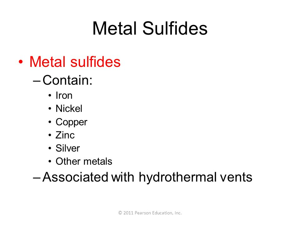 © 2011 Pearson Education, Inc. Metal Sulfides Metal sulfides –Contain: Iron Nickel Copper Zinc Silver Other metals –Associated with hydrothermal vents