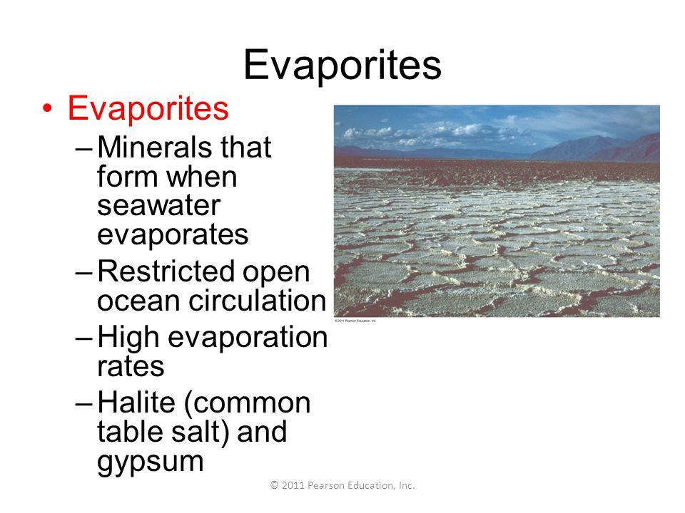 © 2011 Pearson Education, Inc. Evaporites –Minerals that form when seawater evaporates –Restricted open ocean circulation –High evaporation rates –Hal