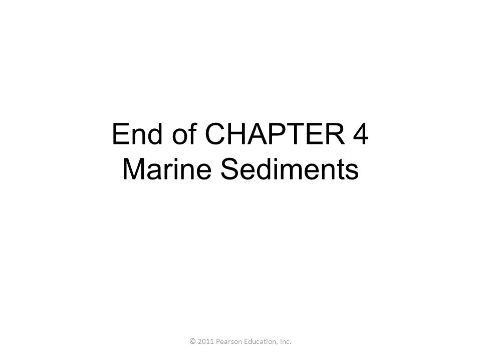 © 2011 Pearson Education, Inc. End of CHAPTER 4 Marine Sediments