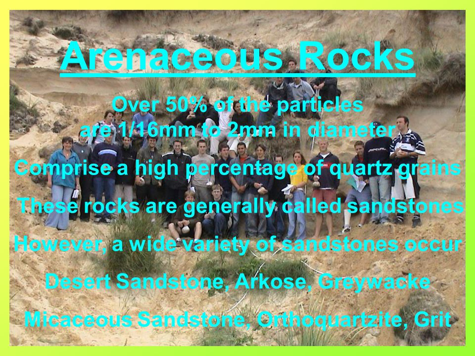 Arenaceous Rocks Over 50% of the particles are 1/16mm to 2mm in diameter Comprise a high percentage of quartz grains These rocks are generally called