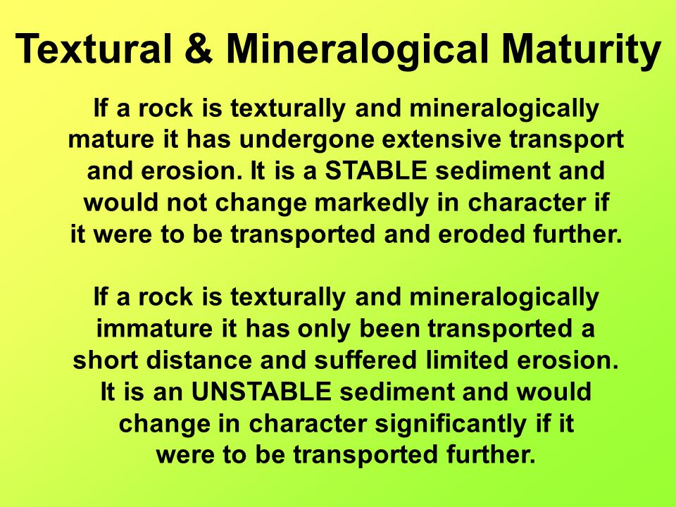 If a rock is texturally and mineralogically mature it has undergone extensive transport and erosion. It is a STABLE sediment and would not change mark