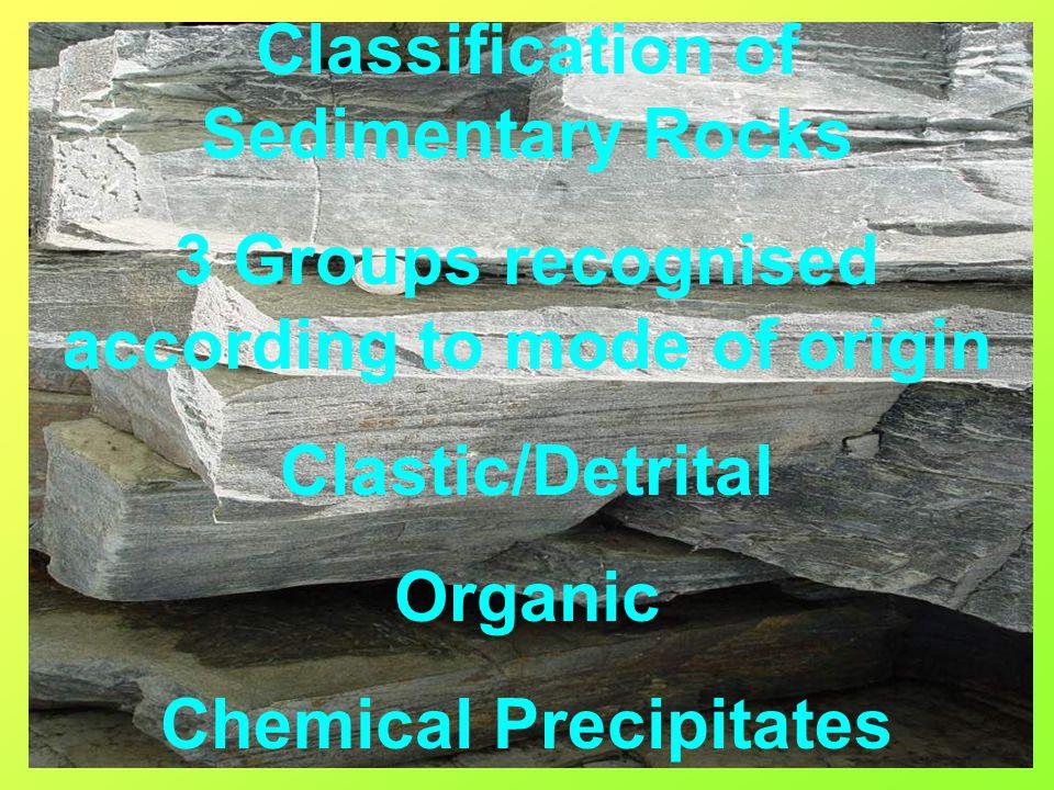 Classification of Sedimentary Rocks 3 Groups recognised according to mode of origin Clastic/Detrital Organic Chemical Precipitates