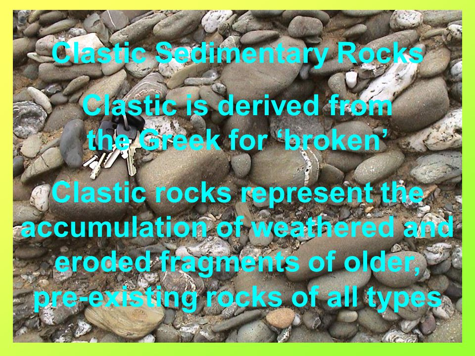 Clastic Sedimentary Rocks Clastic is derived from the Greek for 'broken' Clastic rocks represent the accumulation of weathered and eroded fragments of