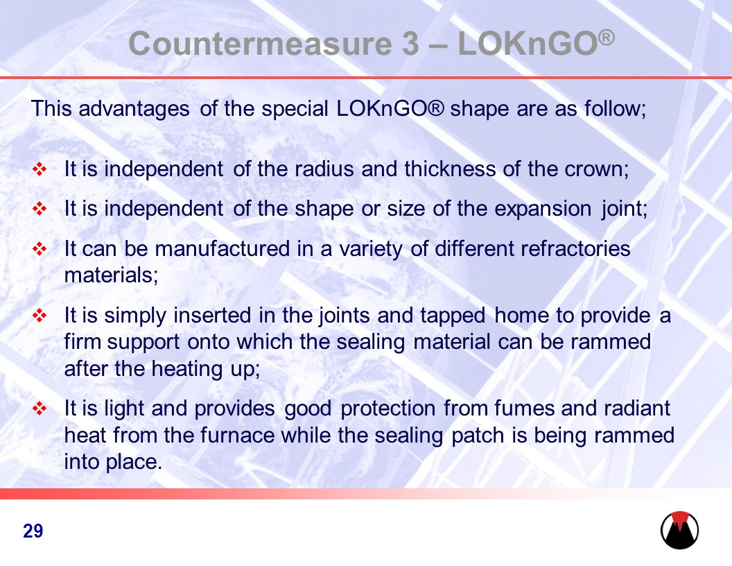 30 Countermeasure 3 – LOKnGO ® This advantages of the special LOKnGO® shape are as follow;  It is independent of the radius and thickness of the crown;  It is independent of the shape or size of the expansion joint;  It can be manufactured in a variety of different refractories materials;  It is simply inserted in the joints and tapped home to provide a firm support onto which the sealing material can be rammed after the heating up;  It is light and provides good protection from fumes and radiant heat from the furnace while the sealing patch is being rammed into place.