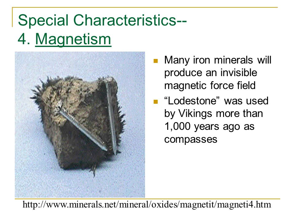 "Special Characteristics-- 4. Magnetism Many iron minerals will produce an invisible magnetic force field ""Lodestone"" was used by Vikings more than 1,0"