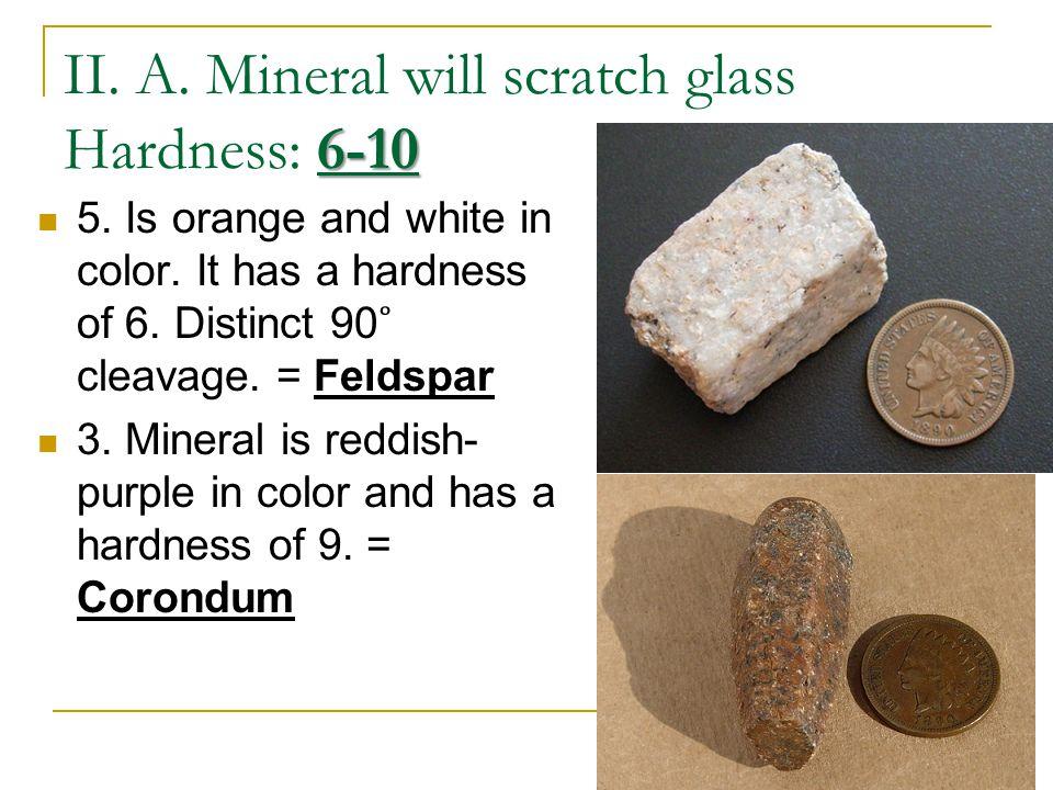 6-10 II. A. Mineral will scratch glass Hardness: 6-10 5.