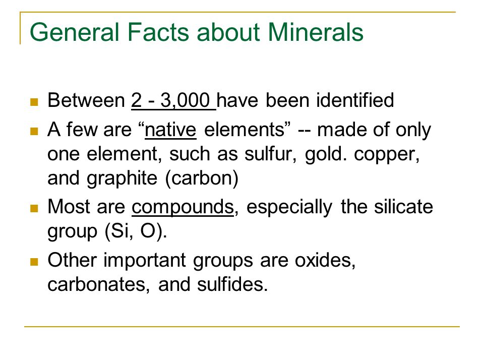 General Facts about Minerals Between 2 - 3,000 have been identified A few are native elements -- made of only one element, such as sulfur, gold.