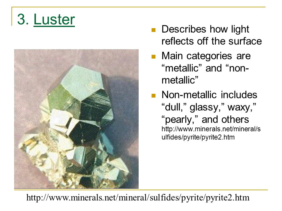 "3. Luster Describes how light reflects off the surface Main categories are ""metallic"" and ""non- metallic"" Non-metallic includes ""dull,"" glassy,"" waxy,"