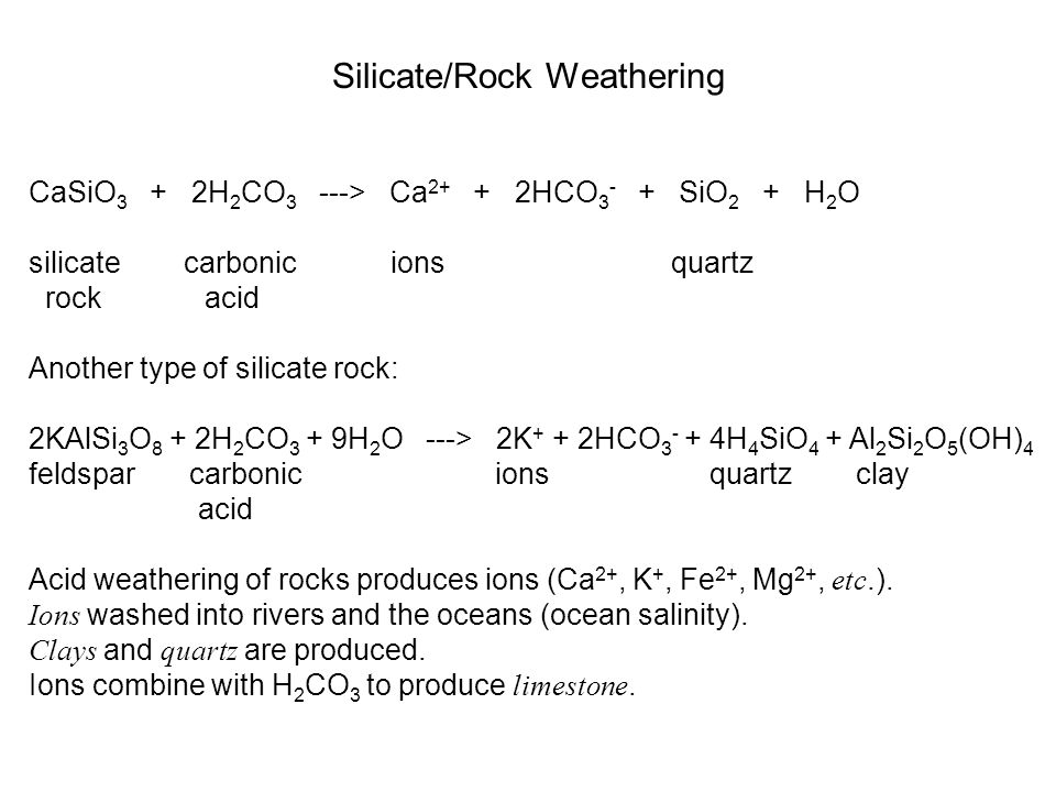 Silicate/Rock Weathering CaSiO 3 + 2H 2 CO 3 ---> Ca 2+ + 2HCO 3 - + SiO 2 + H 2 O silicate carbonic ions quartz rock acid Another type of silicate ro