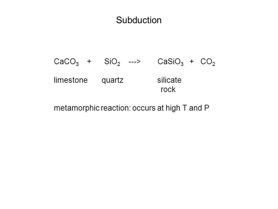 Subduction CaCO 3 + SiO 2 ---> CaSiO 3 + CO 2 limestone quartz silicate rock metamorphic reaction: occurs at high T and P