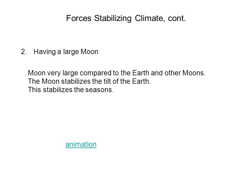 Forces Stabilizing Climate, cont. 2.Having a large Moon Moon very large compared to the Earth and other Moons. The Moon stabilizes the tilt of the Ear