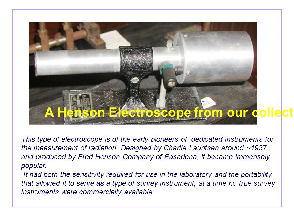 This type of electroscope is of the early pioneers of dedicated instruments for the measurement of radiation. Designed by Charlie Lauritsen around ~19