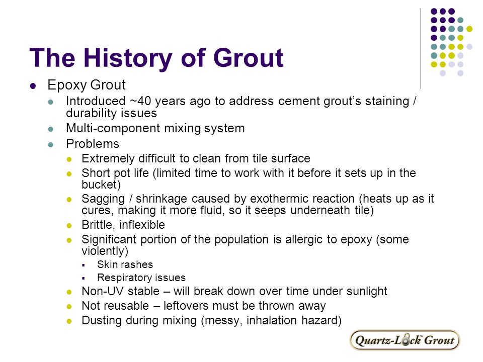 The History of Grout Epoxy Grout Introduced ~40 years ago to address cement grout's staining / durability issues Multi-component mixing system Problems Extremely difficult to clean from tile surface Short pot life (limited time to work with it before it sets up in the bucket) Sagging / shrinkage caused by exothermic reaction (heats up as it cures, making it more fluid, so it seeps underneath tile) Brittle, inflexible Significant portion of the population is allergic to epoxy (some violently)  Skin rashes  Respiratory issues Non-UV stable – will break down over time under sunlight Not reusable – leftovers must be thrown away Dusting during mixing (messy, inhalation hazard)