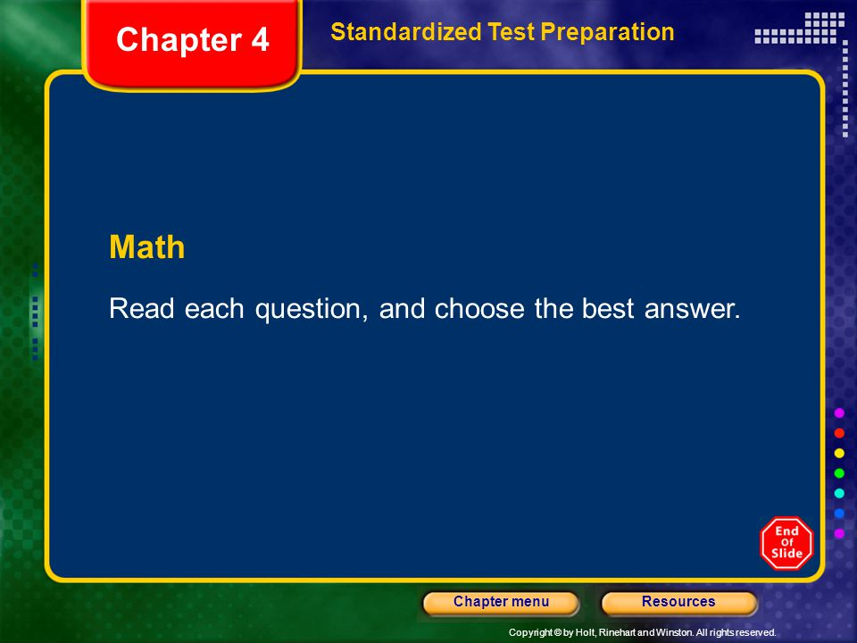Copyright © by Holt, Rinehart and Winston. All rights reserved. ResourcesChapter menu Math Read each question, and choose the best answer. Chapter 4 S