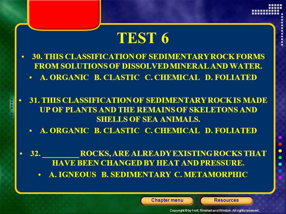 Copyright © by Holt, Rinehart and Winston. All rights reserved. ResourcesChapter menu TEST 6 30. THIS CLASSIFICATION OF SEDIMENTARY ROCK FORMS FROM SO
