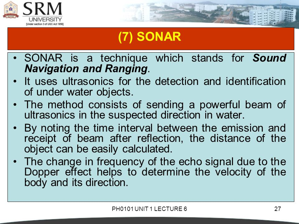 PH0101 UNIT 1 LECTURE 627 (7) SONAR SONAR is a technique which stands for Sound Navigation and Ranging. It uses ultrasonics for the detection and iden
