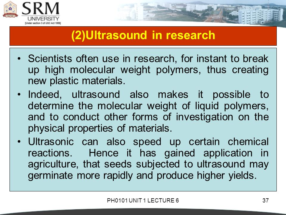PH0101 UNIT 1 LECTURE 637 (2)Ultrasound in research Scientists often use in research, for instant to break up high molecular weight polymers, thus cre