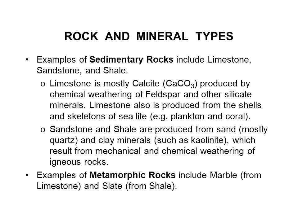 ROCK AND MINERAL TYPES Examples of Sedimentary Rocks include Limestone, Sandstone, and Shale. oLimestone is mostly Calcite (CaCO 3 ) produced by chemi