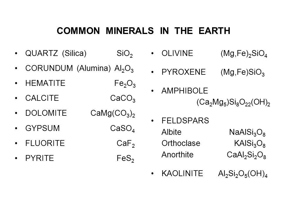 COMMON MINERALS IN THE EARTH QUARTZ (Silica) SiO 2 CORUNDUM (Alumina) Al 2 O 3 HEMATITE Fe 2 O 3 CALCITE CaCO 3 DOLOMITE CaMg(CO 3 ) 2 GYPSUM CaSO 4 F
