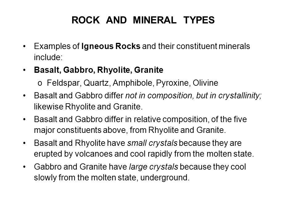 ROCK AND MINERAL TYPES Examples of Igneous Rocks and their constituent minerals include: Basalt, Gabbro, Rhyolite, Granite oFeldspar, Quartz, Amphibol