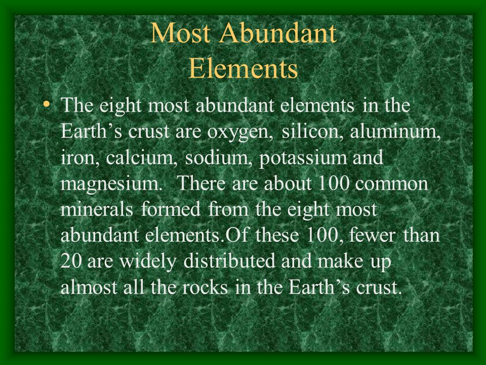 Most Abundant Elements The eight most abundant elements in the Earth's crust are oxygen, silicon, aluminum, iron, calcium, sodium, potassium and magnesium.