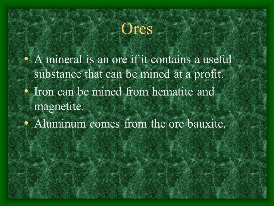 Ores A mineral is an ore if it contains a useful substance that can be mined at a profit.