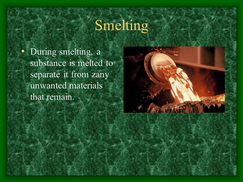 Smelting During smelting, a substance is melted to separate it from zany unwanted materials that remain.