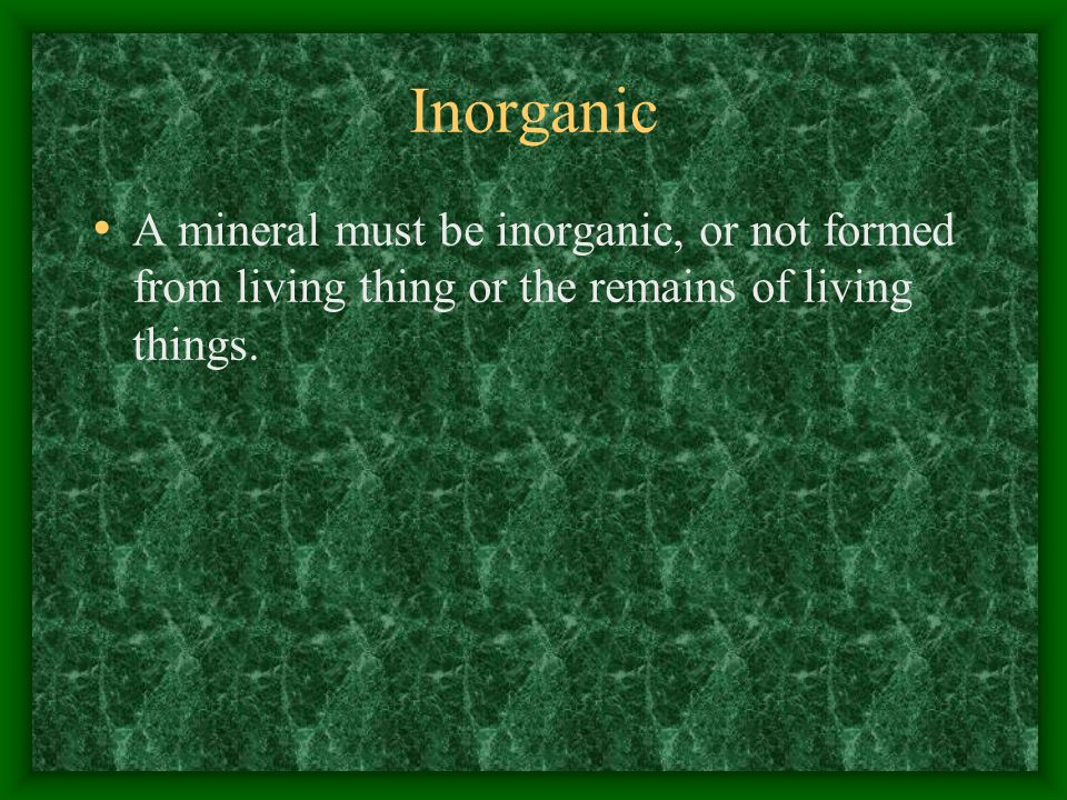 Inorganic A mineral must be inorganic, or not formed from living thing or the remains of living things.
