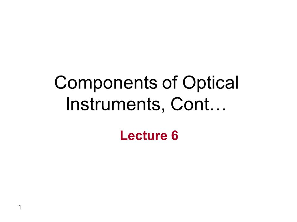 1 Components of Optical Instruments, Cont… Lecture 6