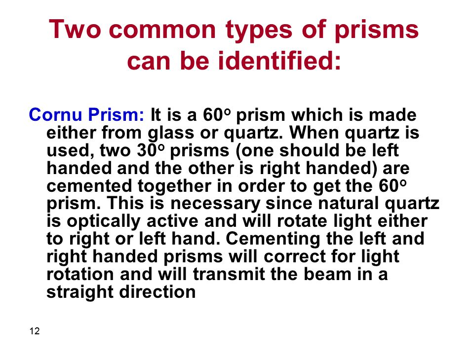 12 Two common types of prisms can be identified: Cornu Prism: It is a 60 o prism which is made either from glass or quartz.