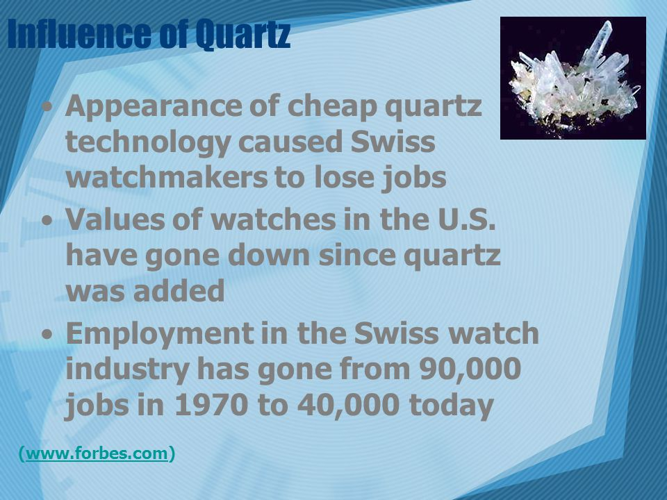 Influence of Quartz Appearance of cheap quartz technology caused Swiss watchmakers to lose jobs Values of watches in the U.S. have gone down since qua
