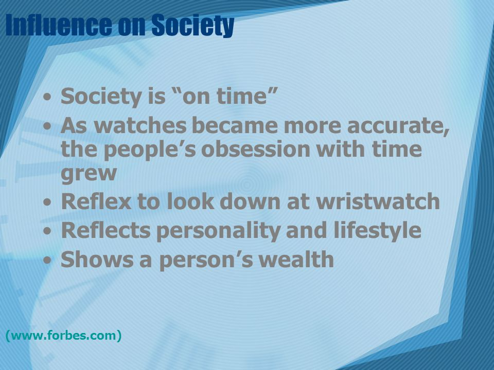 """Influence on Society Society is """"on time"""" As watches became more accurate, the people's obsession with time grew Reflex to look down at wristwatch Ref"""