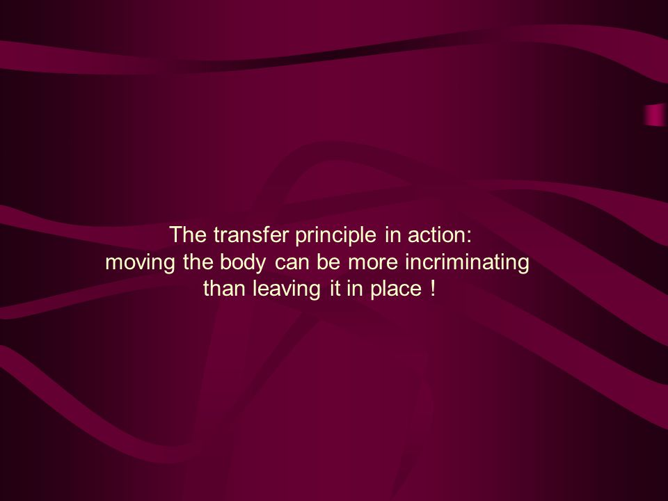 The transfer principle in action: moving the body can be more incriminating than leaving it in place !