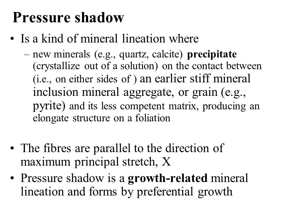 Pressure shadow Is a kind of mineral lineation where –new minerals (e.g., quartz, calcite) precipitate (crystallize out of a solution) on the contact