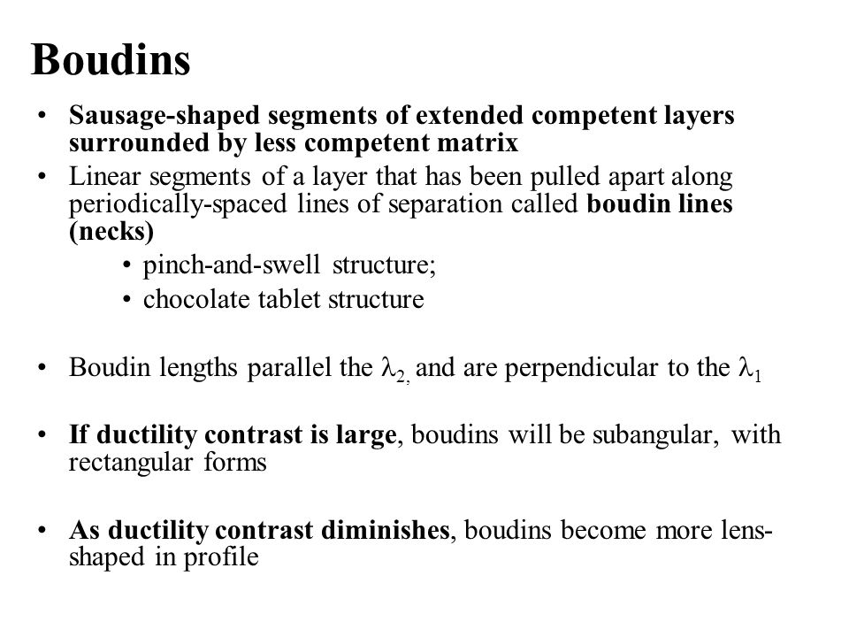 Boudins Sausage-shaped segments of extended competent layers surrounded by less competent matrix Linear segments of a layer that has been pulled apart