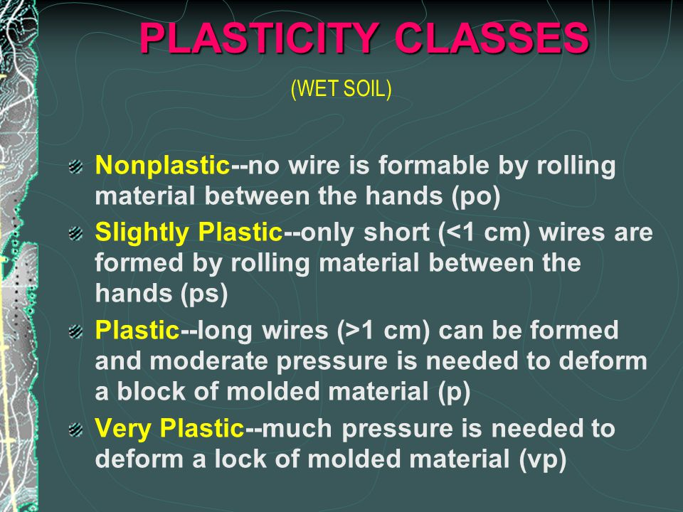 PLASTICITY CLASSES Nonplastic--no wire is formable by rolling material between the hands (po) Slightly Plastic--only short (<1 cm) wires are formed by rolling material between the hands (ps) Plastic--long wires (>1 cm) can be formed and moderate pressure is needed to deform a block of molded material (p) Very Plastic--much pressure is needed to deform a lock of molded material (vp) (WET SOIL)