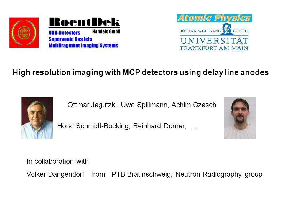 High resolution imaging with MCP detectors using delay line anodes Ottmar Jagutzki, Uwe Spillmann, Achim Czasch Horst Schmidt-Böcking, Reinhard Dörner, … In collaboration with Volker Dangendorf fromPTB Braunschweig, Neutron Radiography group