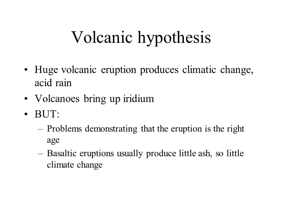 Volcanic hypothesis Huge volcanic eruption produces climatic change, acid rain Volcanoes bring up iridium BUT: –Problems demonstrating that the eruption is the right age –Basaltic eruptions usually produce little ash, so little climate change