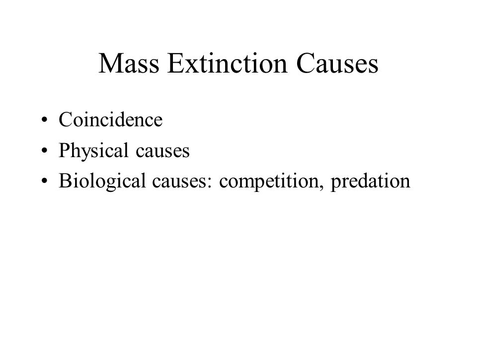 Mass Extinction Causes Coincidence Physical causes Biological causes: competition, predation