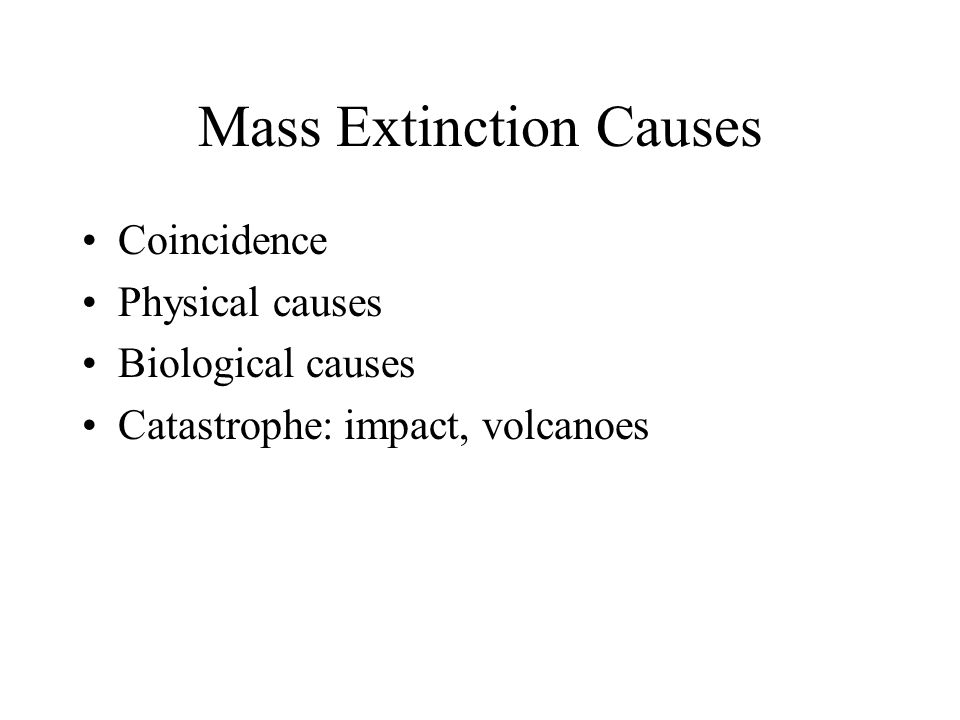 Mass Extinction Causes Coincidence Physical causes Biological causes Catastrophe: impact, volcanoes