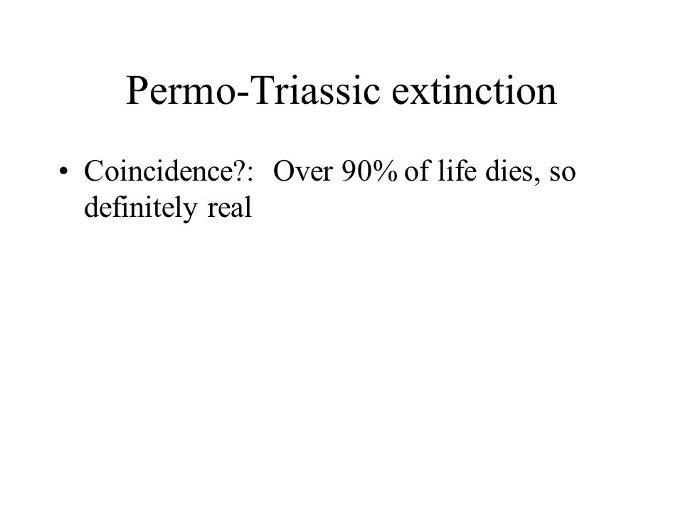 Permo-Triassic extinction Coincidence : Over 90% of life dies, so definitely real