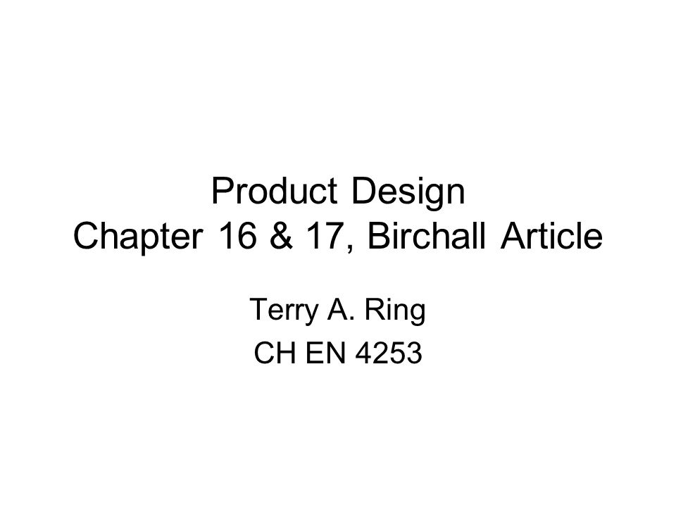 Product Design Chapter 16 & 17, Birchall Article Terry A. Ring CH EN 4253