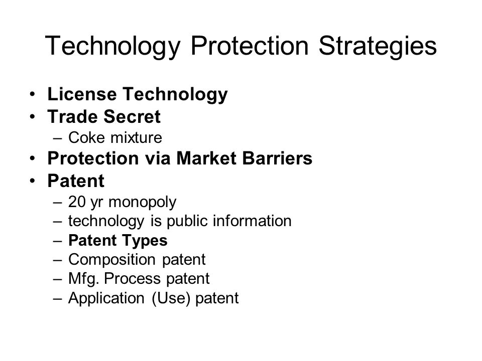 Technology Protection Strategies License Technology Trade Secret –Coke mixture Protection via Market Barriers Patent –20 yr monopoly –technology is public information –Patent Types –Composition patent –Mfg.
