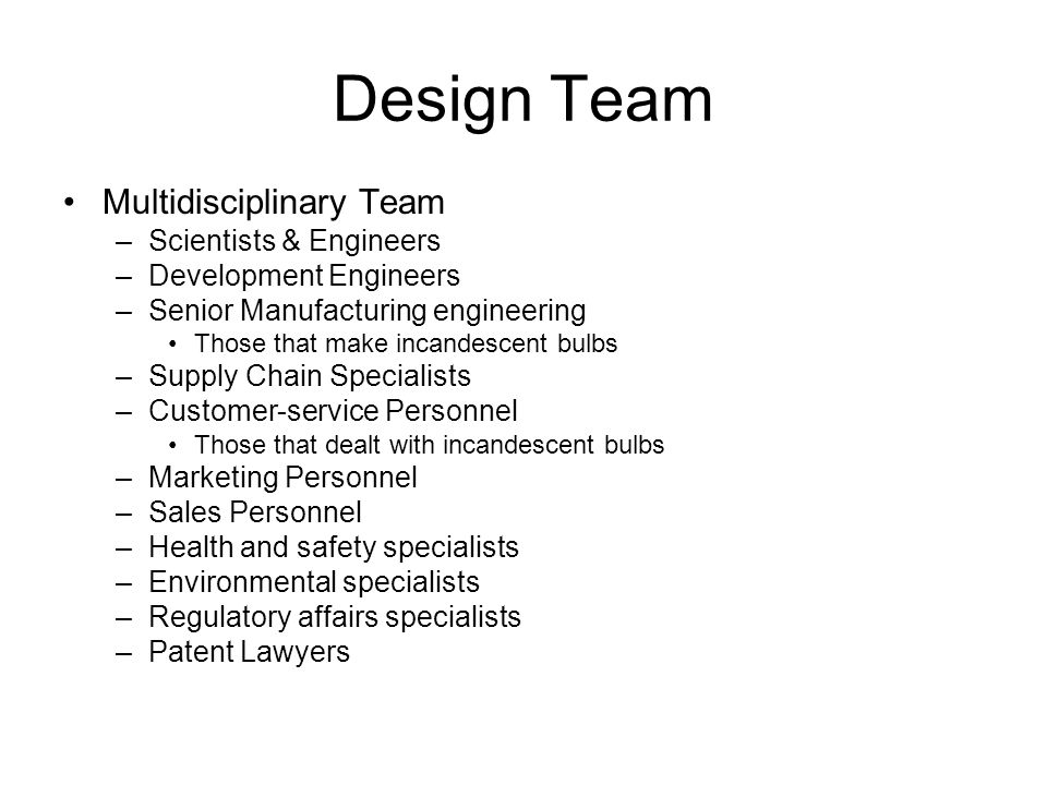 Design Team Multidisciplinary Team –Scientists & Engineers –Development Engineers –Senior Manufacturing engineering Those that make incandescent bulbs –Supply Chain Specialists –Customer-service Personnel Those that dealt with incandescent bulbs –Marketing Personnel –Sales Personnel –Health and safety specialists –Environmental specialists –Regulatory affairs specialists –Patent Lawyers