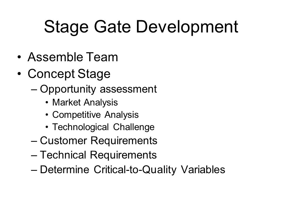 Stage Gate Development Assemble Team Concept Stage –Opportunity assessment Market Analysis Competitive Analysis Technological Challenge –Customer Requirements –Technical Requirements –Determine Critical-to-Quality Variables