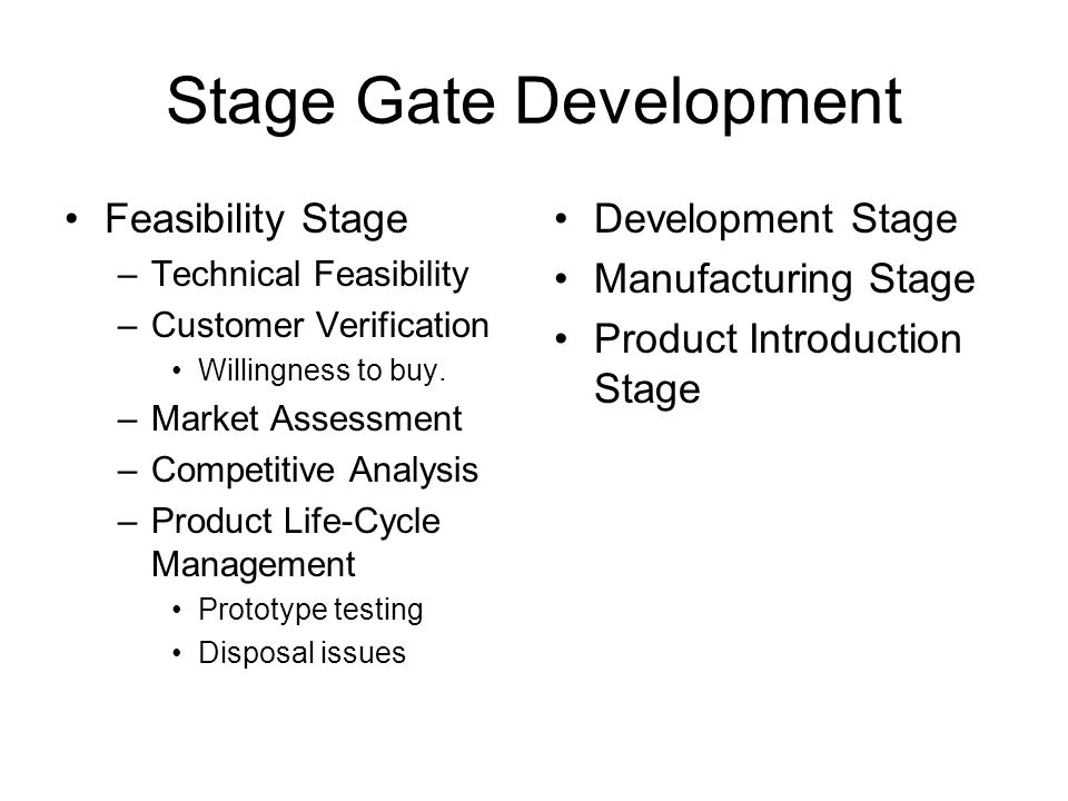 Stage Gate Development Feasibility Stage –Technical Feasibility –Customer Verification Willingness to buy.