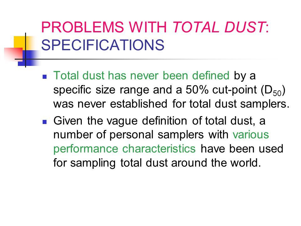 PROBLEMS WITH TOTAL DUST: SPECIFICATIONS Total dust has never been defined by a specific size range and a 50% cut-point (D 50 ) was never established